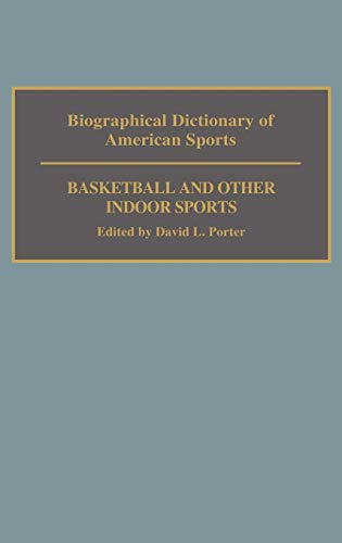 Biographical Dictionary of American Sports: Basketball and Other Indoor Sports: David L. Porter