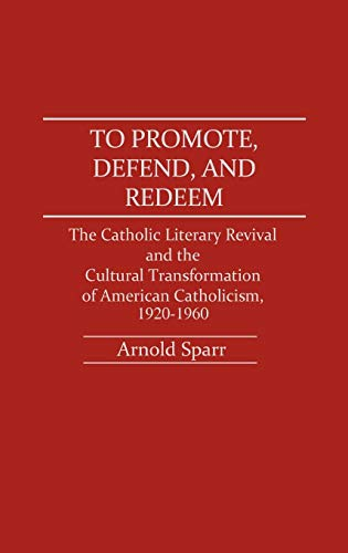 9780313263910: To Promote, Defend, and Redeem: The Catholic Literary Revival and the Cultural Transformation of American Catholicism, 1920-1960