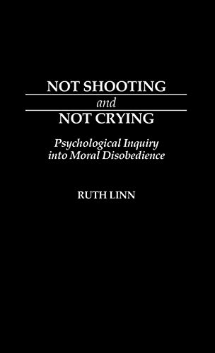 9780313264979: Not Shooting and Not Crying: Psychological Inquiry into Moral Disobedience