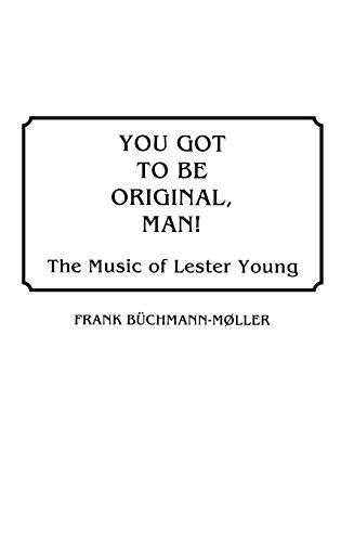 9780313265143: You Got to Be Original, Man: The Music of Lester Young