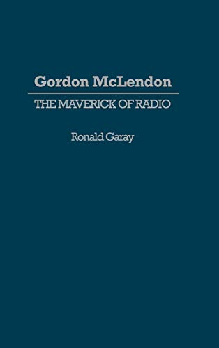 9780313266768: Gordon McLendon: The Maverick of Radio (Contributions to the Study of Mass Media and Communications)