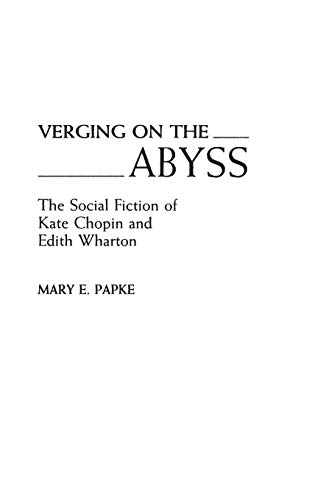 Verging on the Abyss: The Social Fiction of Kate Chopin and Edith Wharton (Contributions in Women&#...