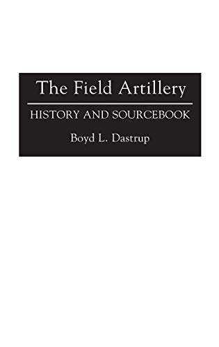 The Field Artillery: History and Sourcebook (Histories: Dastrup, Boyd L.