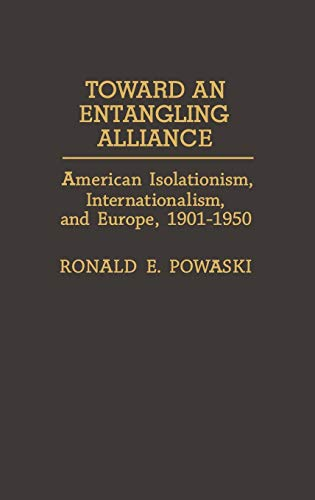 9780313272745: Toward an Entangling Alliance: American Isolationism, Internationalism, and Europe, 1901-1950