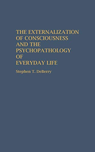 The Externalization of Consciousness and the Psychopathology: Deberry, Stephen T.