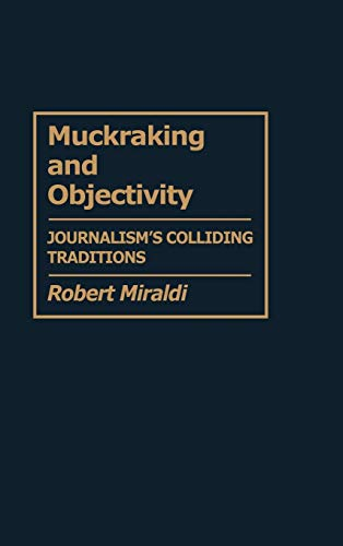 9780313272981: Muckraking and Objectivity: Journalism's Colliding Traditions (Contributions to the Study of Mass Media and Communications,)