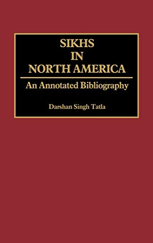 Sikhs in North America: An Annotated Bibliography (Bibliographies and Indexes in Sociology): ...
