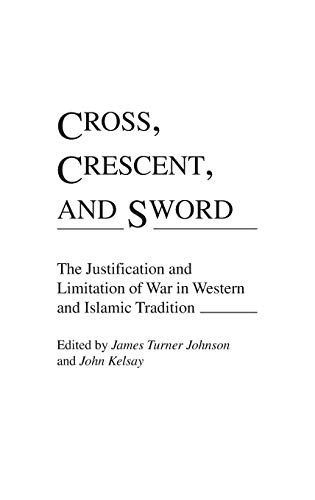 9780313273483: Cross, Crescent, and Sword: The Justification and Limitation of War in Western and Islamic Tradition (Contributions to the Study of Religion)
