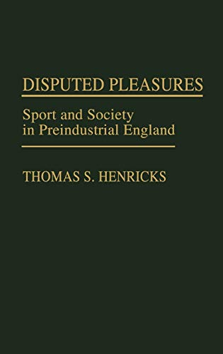 Disputed Pleasures: Sport and Society in Preindustrial England (Bio-Bibliographies in the ...