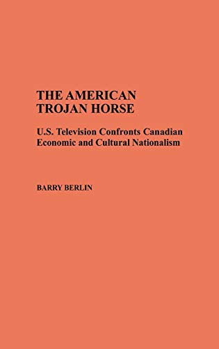 9780313275081: The American Trojan Horse: U.S. Television Confronts Canadian Economic and Cultural Nationalism (Contributions to the Study of Mass Media and Communications)