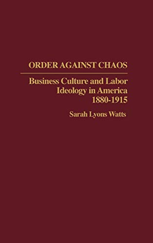 9780313275883: Order Against Chaos: Business Culture and Labor Ideology in America, 1880-1915 (Contributions in Labor Studies)