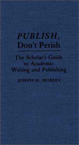 9780313277351: Publish, Don't Perish: The Scholar's Guide to Academic Writing and Publishing