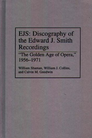 9780313278686: EJS: Discography of the Edward J. Smith Recordings: The Golden Age of Opera, 1956-1971: Discography of the Edward J.Smith Recordings - The Golden Age ... Sound Collections Discographic Reference)