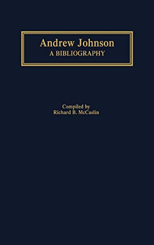 Andrew Johnson: A Bibliography (Bibliographies of the Presidents of the United States): Richard B. ...