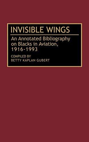 Invisible Wings: An Annotated Bibliography on Blacks in Aviation, 1916-1993: Betty Kaplan Gubert