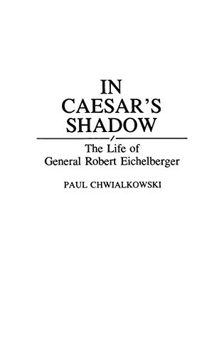 9780313286056: In Caesar's Shadow: The Life of General Robert Eichelberger (Bio-Bibliographies in the Performing Arts,)