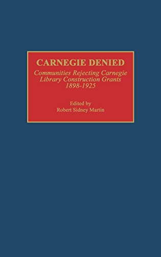 Carnegie Denied: Communities Rejecting Carnegie Library Construction Grants, 1898-1925: Martin, ...