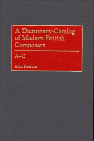 A Dictionary-Catalog of Modern British Composers: A-C: Poulton, Alan