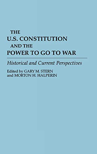 9780313289583: The U.S. Constitution and the Power to Go to War: Historical and Current Perspectives (Contributions in Military Studies)