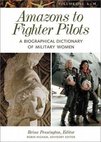 Amazons to Fighter Pilots: A Biographical Dictionary of Military Women (2 Volume Set): Pennington, ...