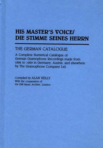 His Master's Voice/Die Stimme Seines Herrn: The German Catalogue A Complete Numerical Catalogue of German Gramophone Recordings made from 1898 to 1929 ... Sound Collections Discographic Reference (9780313292200) by Alan Kelly