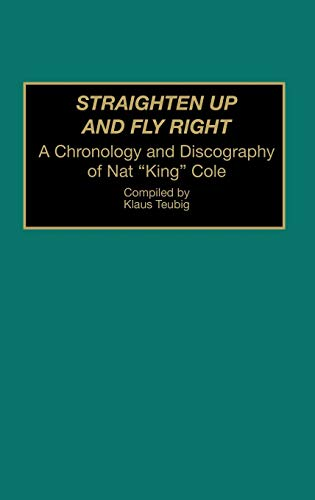 9780313292514: Straighten Up and Fly Right: A Chronology and Discography of Nat King Cole (Discographies: Association for Recorded Sound Collections Discographic Reference)
