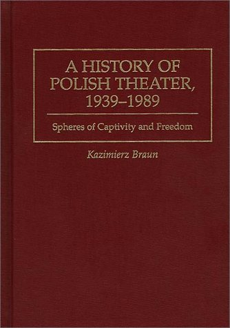 9780313297731: A History of Polish Theater, 1939-1989: Spheres of Captivity and Freedom (Contributions in Drama & Theatre Studies)