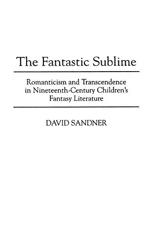 9780313300844: The Fantastic Sublime: Romanticism and Transcendence in Nineteenth-Century Children's Fantasy Literature (Contributions to the Study of Science Fiction & Fantasy)