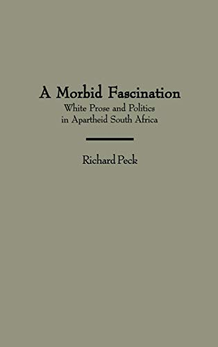 9780313300912: A Morbid Fascination: White Prose and Politics in Apartheid South Africa (Contributions to the Study of World Literature)