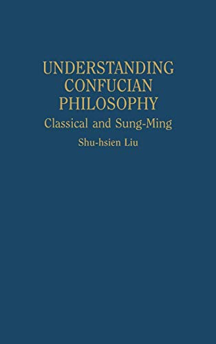 9780313301544: Understanding Confucian Philosophy: Classical and Sung-Ming (Contributions in Philosophy)