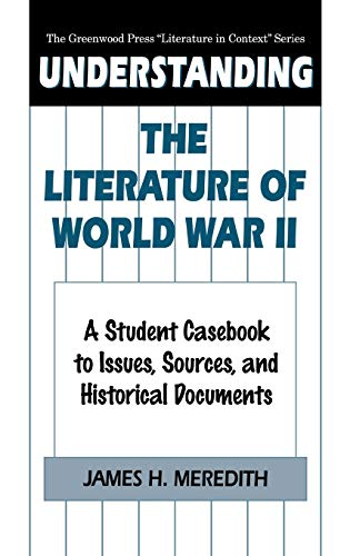 Understanding The Literature Of World War Ii: A Student Casebook To Issues, Sources, And Historic...