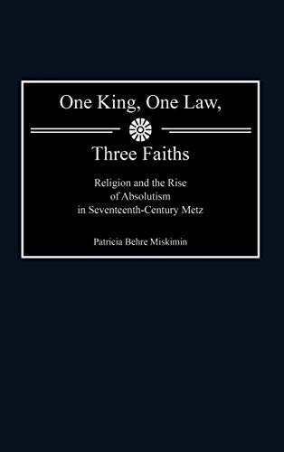 9780313307287: One King, One Law, Three Faiths: Religion and the Rise of Absolutism in Seventeenth-Century Metz (Contributions in Political Science)