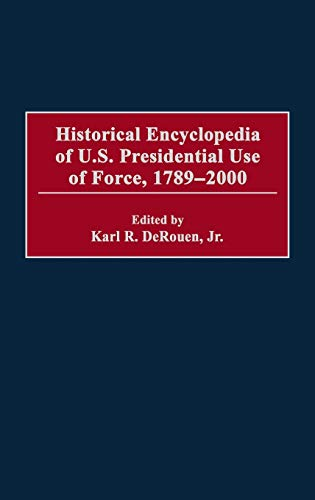 9780313307324: Historical Encyclopedia of U.S. Presidential Use of Force, 1789-2000
