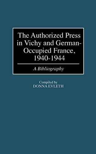 9780313307843: The Authorized Press in Vichy and German-Occupied France, 1940-1944: A Bibliography