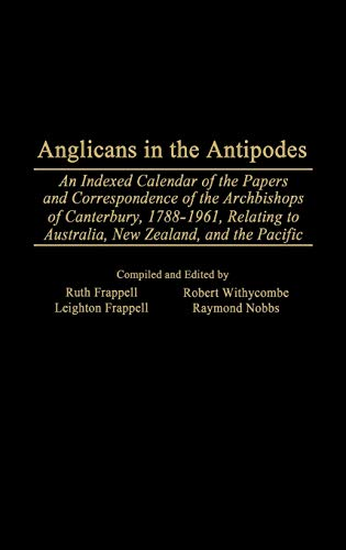 9780313309250: Anglicans in the Antipodes: An Indexed Calendar to the Papers and Correspondence of the Archbishops of Canterbury, 1788-1961, Relating to Australia, New Zealand, and the Pacific (Bibliographies and Indexes in Religious Studies)