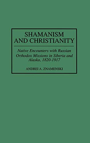 9780313309601: Shamanism and Christianity: Native Encounters With Russian Orthodox Missions in Siberia and Alaska, 1820-1917