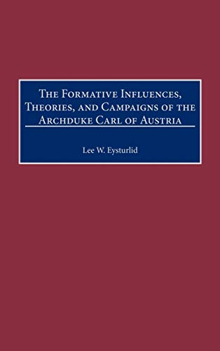 9780313309960: The Formative Influences, Theories, and Campaigns of the Archduke Carl of Austria: (Contributions in Military Studies)