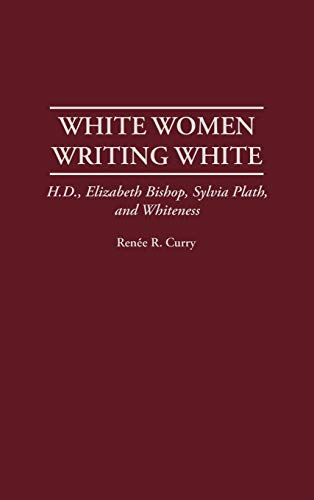 9780313310195: White Women Writing White: H.D., Elizabeth Bishop, Sylvia Plath, and Whiteness (Contributions in Women's Studies)