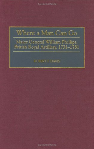 9780313310201: Where a Man Can Go: Major General William Phillips, British Royal Artillery, 1731-1781