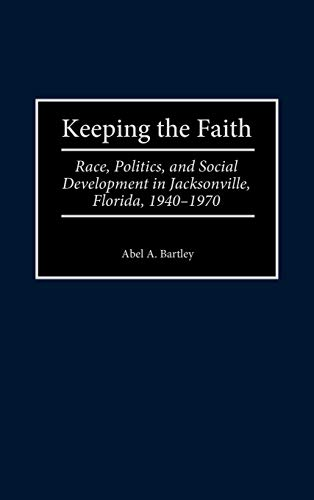 9780313310355: Keeping the Faith: Race, Politics, and Social Development in Jacksonville, Florida, 1940-1970 (Contributions in American History)
