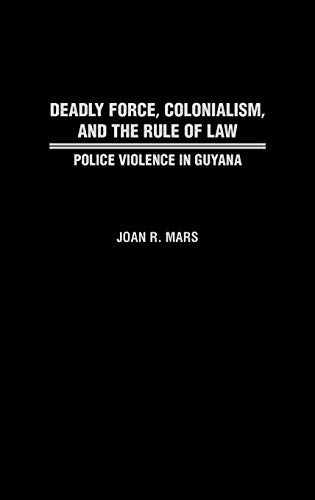 9780313311048: Deadly Force, Colonialism, and the Rule of Law: Police Violence in Guyana (Contributions in Comparative Colonial Studies)