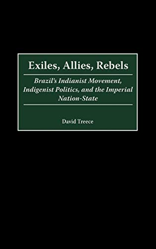 9780313311253: Exiles, Allies, Rebels: Brazil's Indianist Movement, Indigenist Politics, and the Imperial Nation-State (Contributions in Latin American Studies)