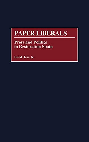 Paper Liberals: Press and Politics in Restoration Spain.: ORTIZ, DAVID, JR.