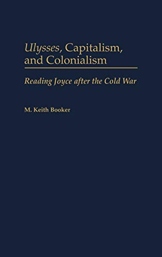 9780313312434: Ulysses, Capitalism, and Colonialism: Reading Joyce After the Cold War (Contributions to the Study of World Literature)
