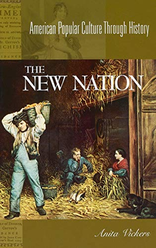 The New Nation, 1783-1816: (American Popular Culture Through History): Anita Vickers