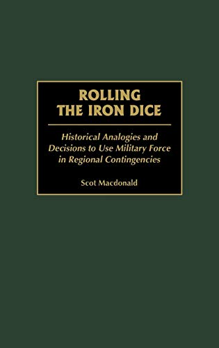 9780313314216: Rolling the Iron Dice: Historical Analogies and Decisions to Use Military Force in Regional Contingencies (Contributions in Military Studies)