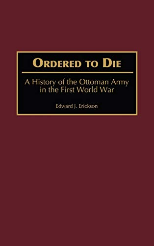 9780313315169: Ordered to Die: A History of the Ottoman Army in the First World War (Contributions in Military Studies)