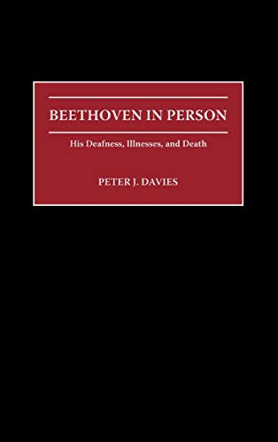 Beethoven in Person: His Deafness, Illnesses, and Death: Davies, Peter J.