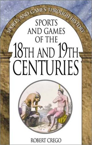Sports and Games of the 18th and 19th Centuries (Sports & Games Through History) Crego, Robert