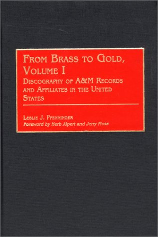 9780313316203: From Brass to Gold, Volume I: Discography of A&M Records and Affiliates in the United States (Discographies)